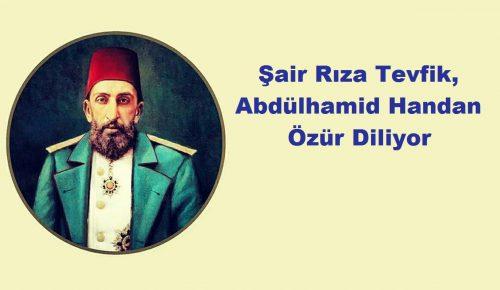 Şair Rıza Tevfik Bölükbaşı, Osmanlı Sultanı Abdülhamid Handan Özür Diliyor